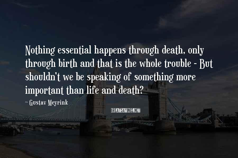 Gustav Meyrink Sayings: Nothing essential happens through death, only through birth and that is the whole trouble -