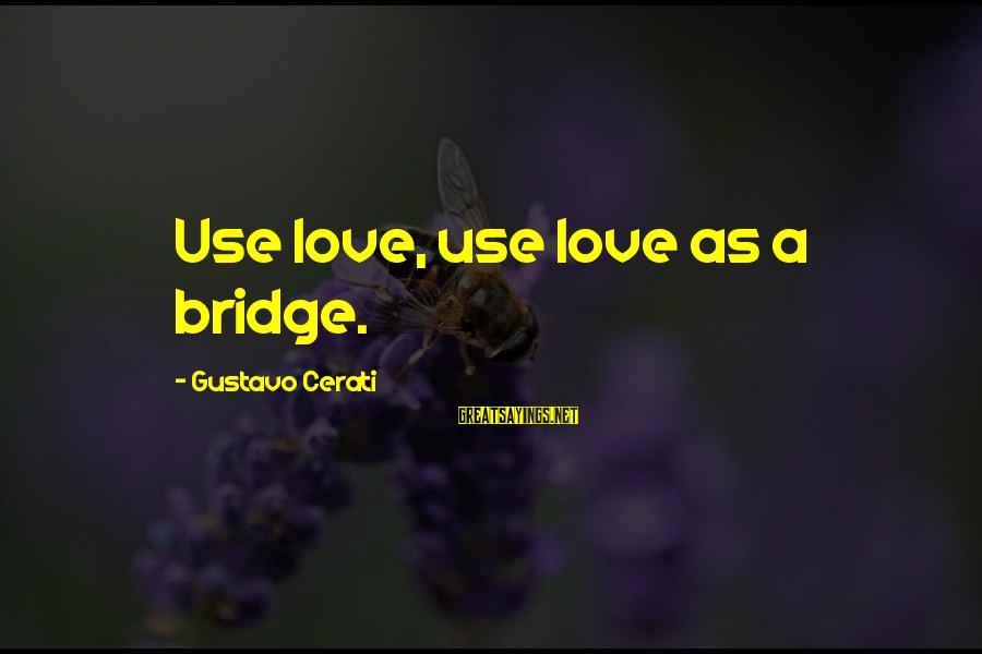 Gustavo Cerati Sayings By Gustavo Cerati: Use love, use love as a bridge.