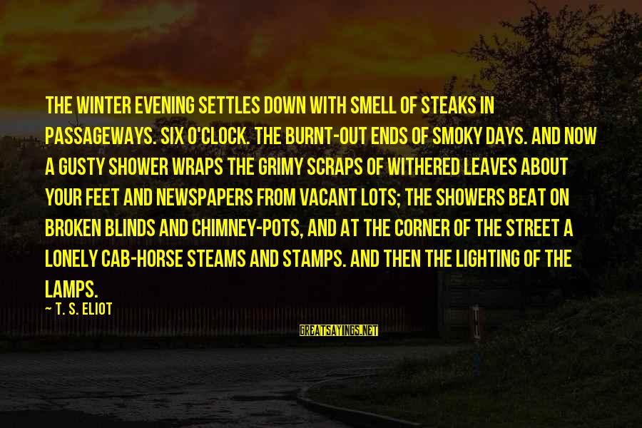 Gusty Sayings By T. S. Eliot: The winter evening settles down With smell of steaks in passageways. Six o'clock. The burnt-out