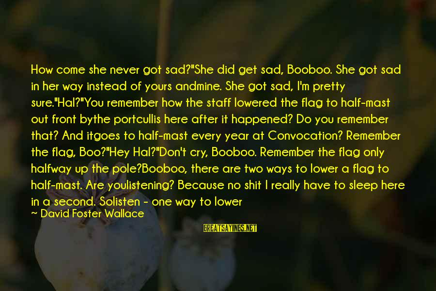 "Gutfreund Sayings By David Foster Wallace: How come she never got sad?""She did get sad, Booboo. She got sad in her"