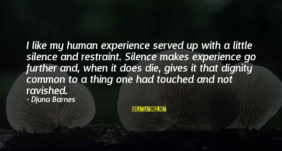 Gutfreund Sayings By Djuna Barnes: I like my human experience served up with a little silence and restraint. Silence makes