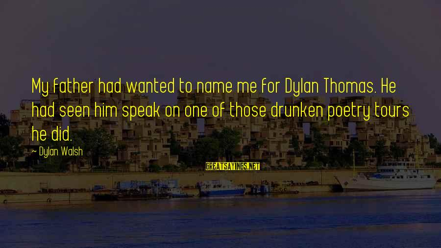 Gutfreund Sayings By Dylan Walsh: My father had wanted to name me for Dylan Thomas. He had seen him speak