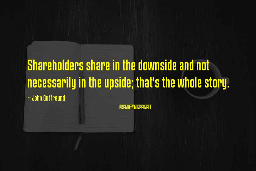Gutfreund Sayings By John Gutfreund: Shareholders share in the downside and not necessarily in the upside; that's the whole story.