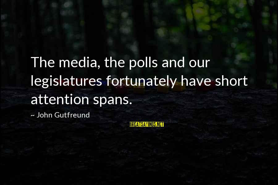 Gutfreund Sayings By John Gutfreund: The media, the polls and our legislatures fortunately have short attention spans.