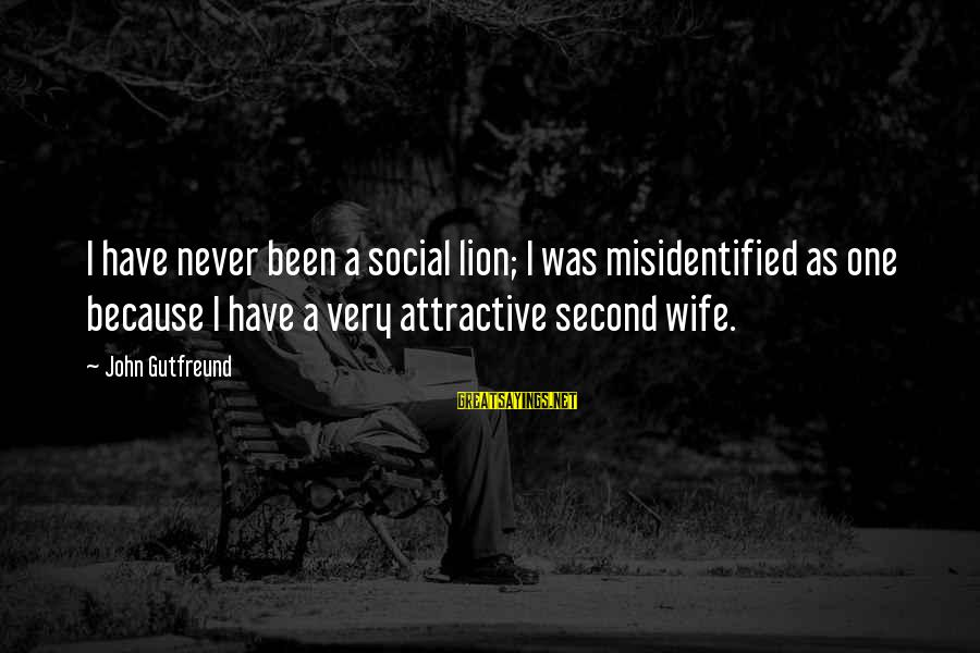 Gutfreund Sayings By John Gutfreund: I have never been a social lion; I was misidentified as one because I have