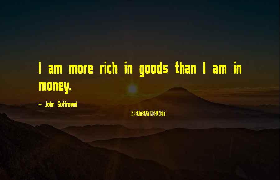 Gutfreund Sayings By John Gutfreund: I am more rich in goods than I am in money.