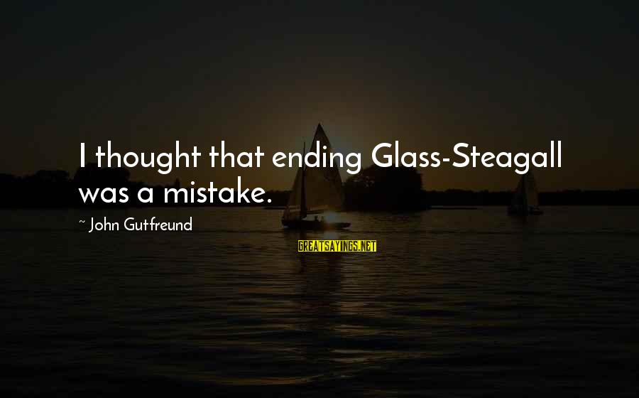Gutfreund Sayings By John Gutfreund: I thought that ending Glass-Steagall was a mistake.