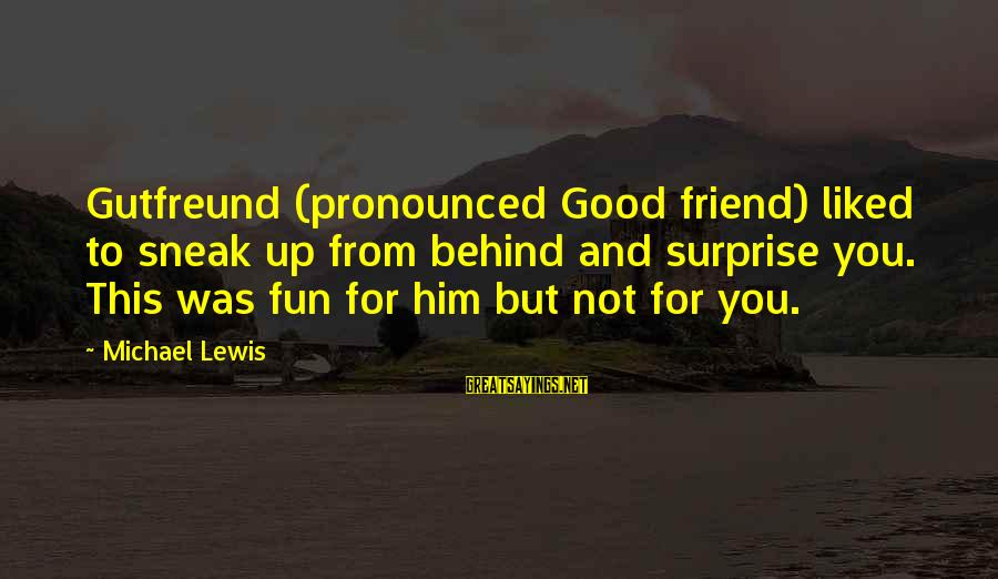Gutfreund Sayings By Michael Lewis: Gutfreund (pronounced Good friend) liked to sneak up from behind and surprise you. This was