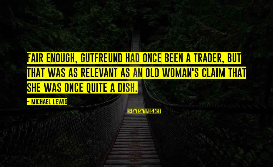 Gutfreund Sayings By Michael Lewis: Fair enough, Gutfreund had once been a trader, but that was as relevant as an