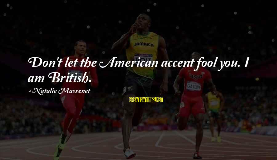 Gutfreund Sayings By Natalie Massenet: Don't let the American accent fool you. I am British.