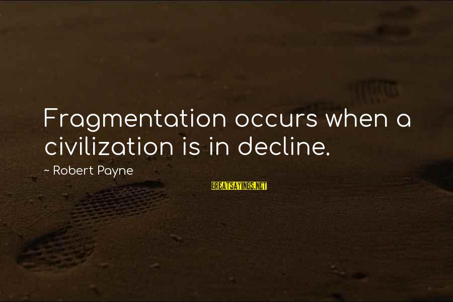 Gutfreund Sayings By Robert Payne: Fragmentation occurs when a civilization is in decline.
