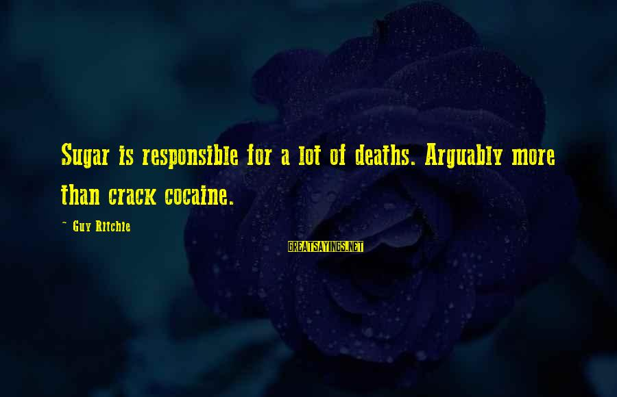 Guy Ritchie Sayings By Guy Ritchie: Sugar is responsible for a lot of deaths. Arguably more than crack cocaine.