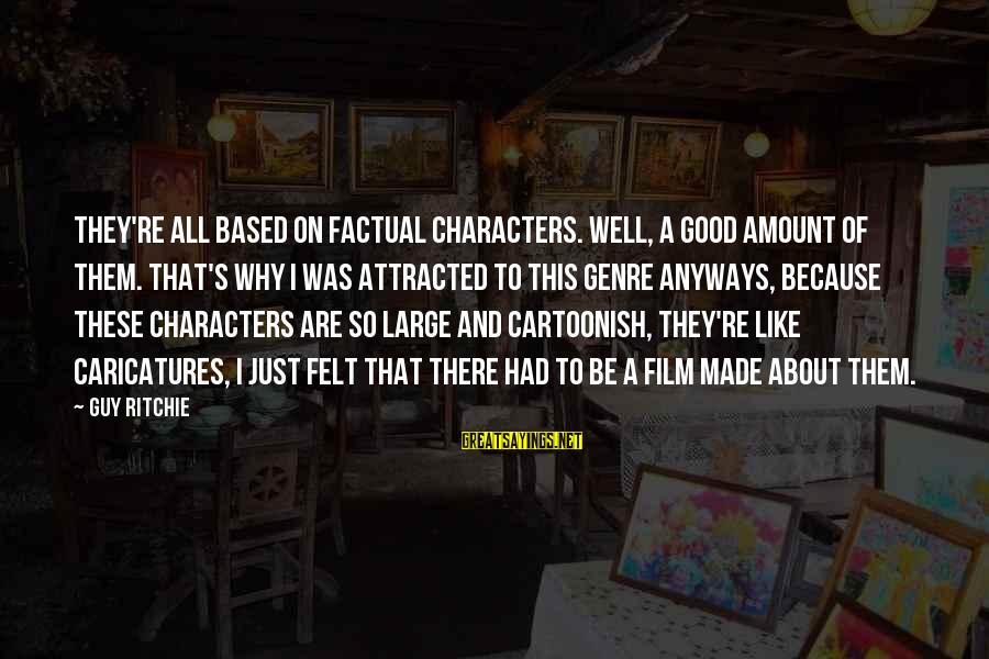 Guy Ritchie Sayings By Guy Ritchie: They're all based on factual characters. Well, a good amount of them. That's why I