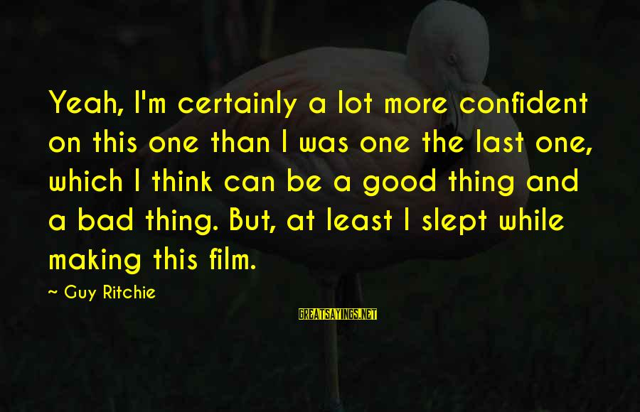 Guy Ritchie Sayings By Guy Ritchie: Yeah, I'm certainly a lot more confident on this one than I was one the