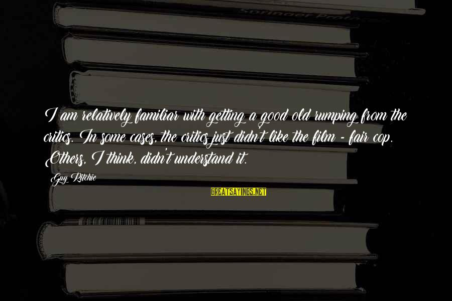 Guy Ritchie Sayings By Guy Ritchie: I am relatively familiar with getting a good old rumping from the critics. In some