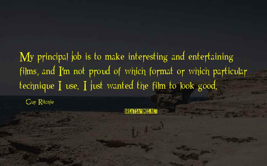 Guy Ritchie Sayings By Guy Ritchie: My principal job is to make interesting and entertaining films, and I'm not proud of