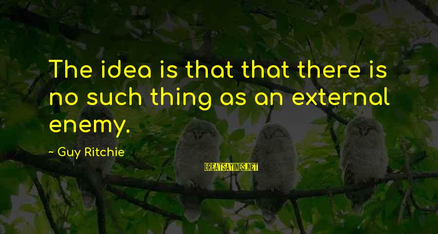 Guy Ritchie Sayings By Guy Ritchie: The idea is that that there is no such thing as an external enemy.