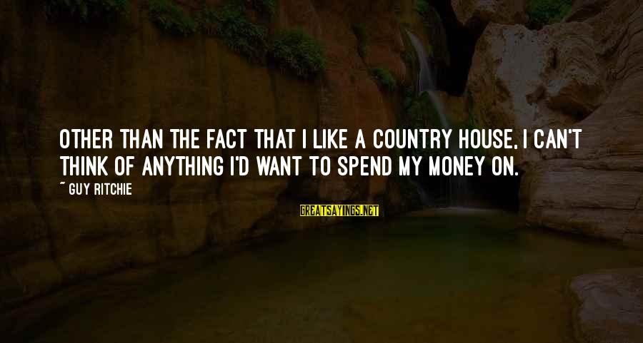 Guy Ritchie Sayings By Guy Ritchie: Other than the fact that I like a country house, I can't think of anything
