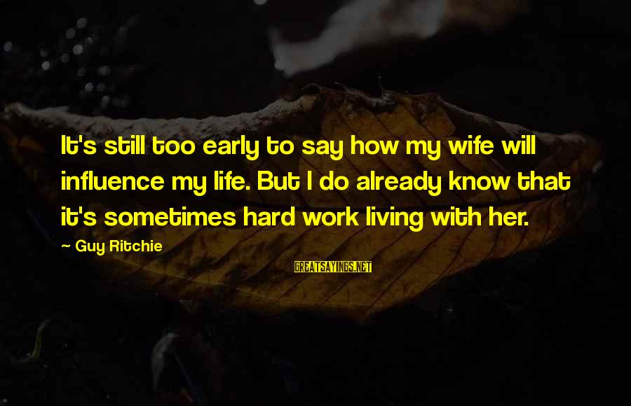 Guy Ritchie Sayings By Guy Ritchie: It's still too early to say how my wife will influence my life. But I