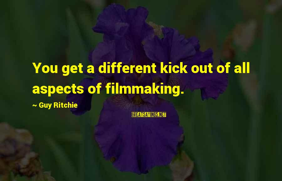 Guy Ritchie Sayings By Guy Ritchie: You get a different kick out of all aspects of filmmaking.