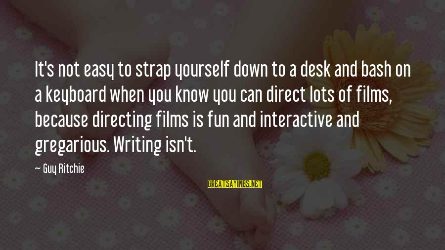 Guy Ritchie Sayings By Guy Ritchie: It's not easy to strap yourself down to a desk and bash on a keyboard