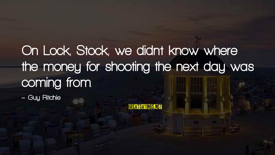 Guy Ritchie Sayings By Guy Ritchie: On Lock, Stock, we didn't know where the money for shooting the next day was