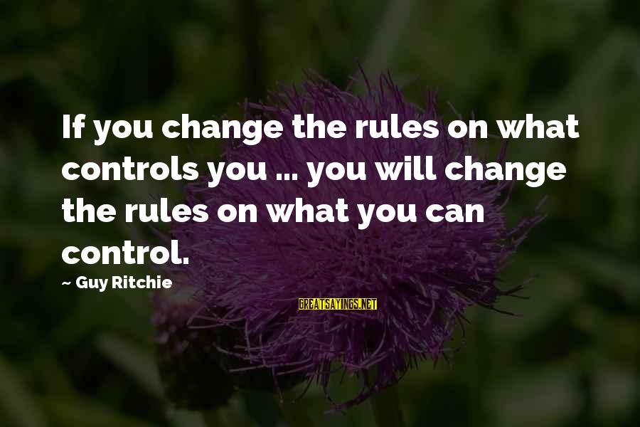 Guy Ritchie Sayings By Guy Ritchie: If you change the rules on what controls you ... you will change the rules