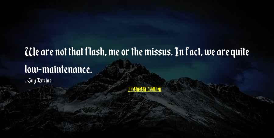Guy Ritchie Sayings By Guy Ritchie: We are not that flash, me or the missus. In fact, we are quite low-maintenance.