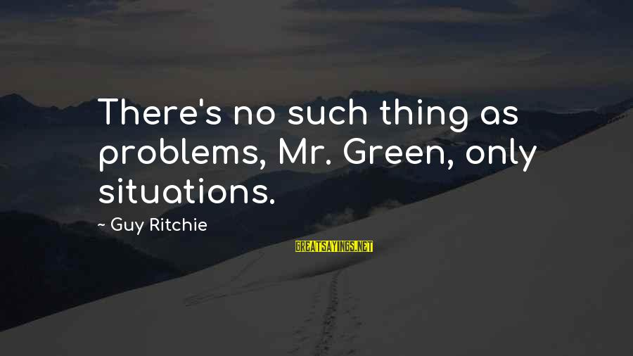 Guy Ritchie Sayings By Guy Ritchie: There's no such thing as problems, Mr. Green, only situations.