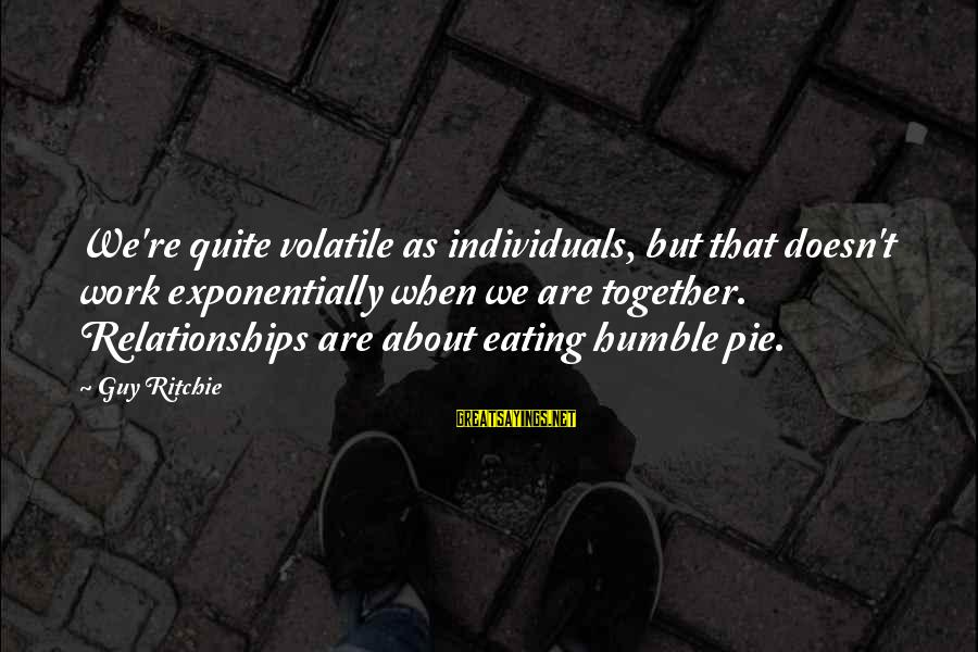 Guy Ritchie Sayings By Guy Ritchie: We're quite volatile as individuals, but that doesn't work exponentially when we are together. Relationships