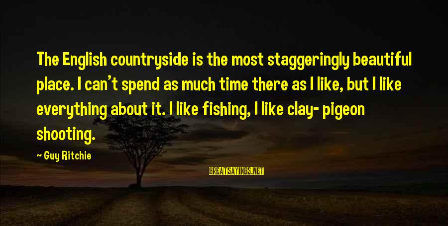 Guy Ritchie Sayings By Guy Ritchie: The English countryside is the most staggeringly beautiful place. I can't spend as much time