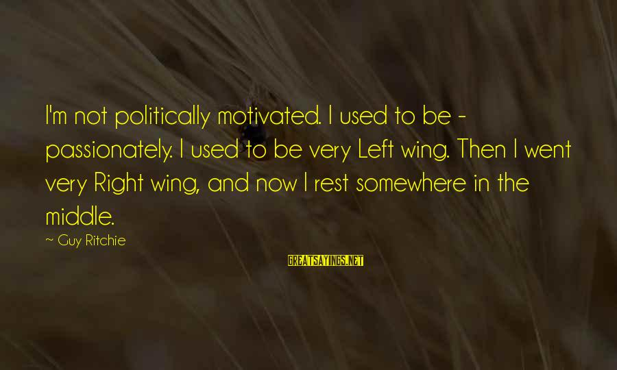 Guy Ritchie Sayings By Guy Ritchie: I'm not politically motivated. I used to be - passionately. I used to be very