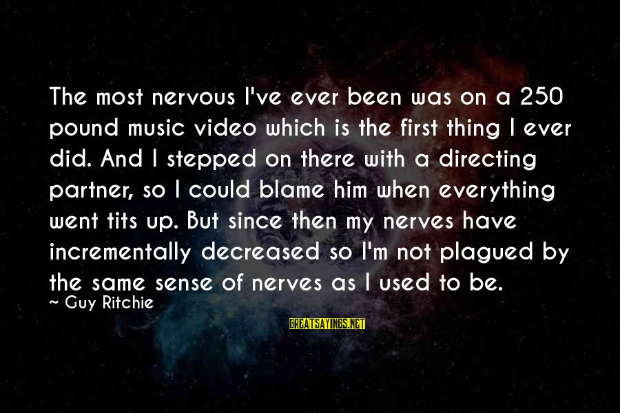 Guy Ritchie Sayings By Guy Ritchie: The most nervous I've ever been was on a 250 pound music video which is
