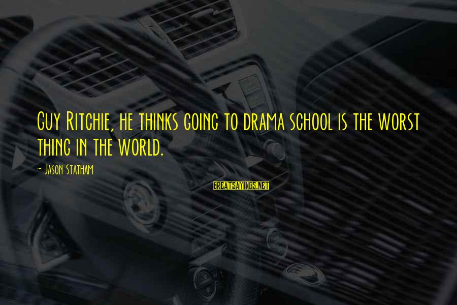 Guy Ritchie Sayings By Jason Statham: Guy Ritchie, he thinks going to drama school is the worst thing in the world.