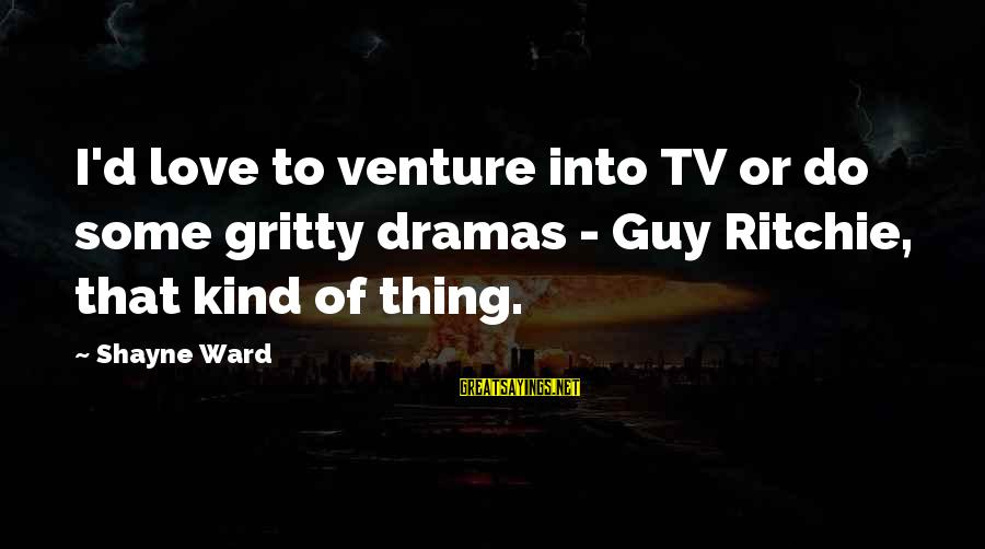 Guy Ritchie Sayings By Shayne Ward: I'd love to venture into TV or do some gritty dramas - Guy Ritchie, that