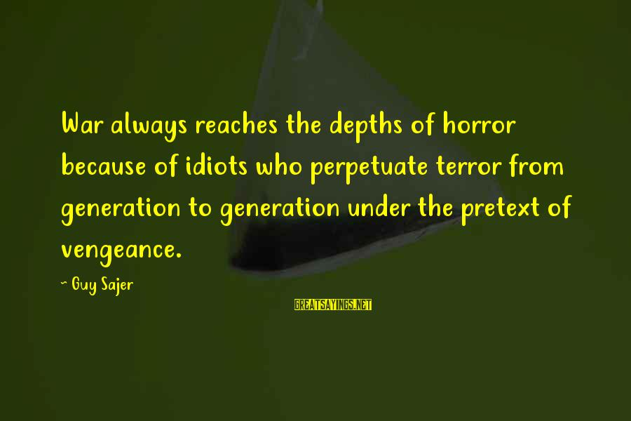 Guy Sajer Sayings By Guy Sajer: War always reaches the depths of horror because of idiots who perpetuate terror from generation