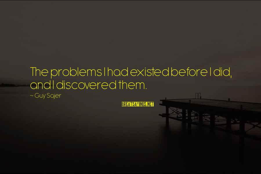 Guy Sajer Sayings By Guy Sajer: The problems I had existed before I did, and I discovered them.