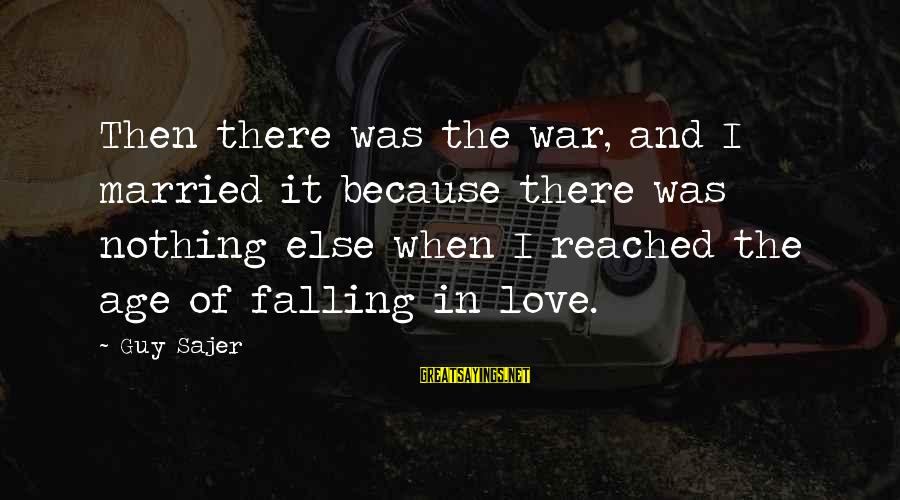 Guy Sajer Sayings By Guy Sajer: Then there was the war, and I married it because there was nothing else when