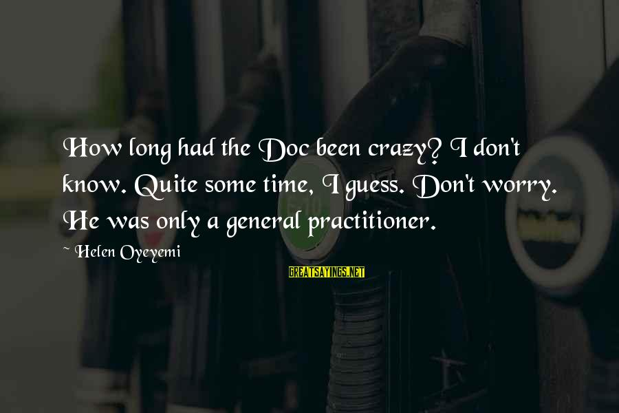 Guy Sajer Sayings By Helen Oyeyemi: How long had the Doc been crazy? I don't know. Quite some time, I guess.