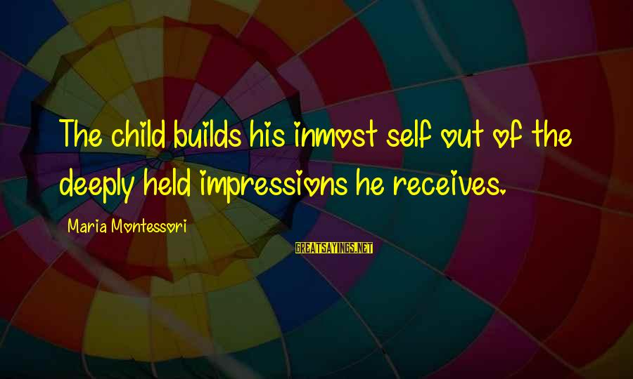 Guy Sajer Sayings By Maria Montessori: The child builds his inmost self out of the deeply held impressions he receives.