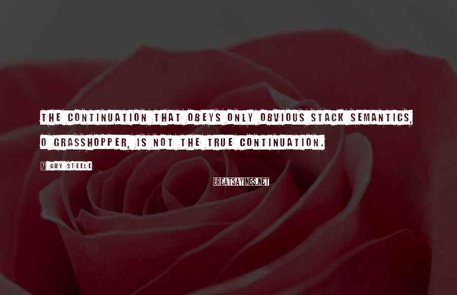 Guy Steele Sayings: The continuation that obeys only obvious stack semantics, O grasshopper, is not the true continuation.