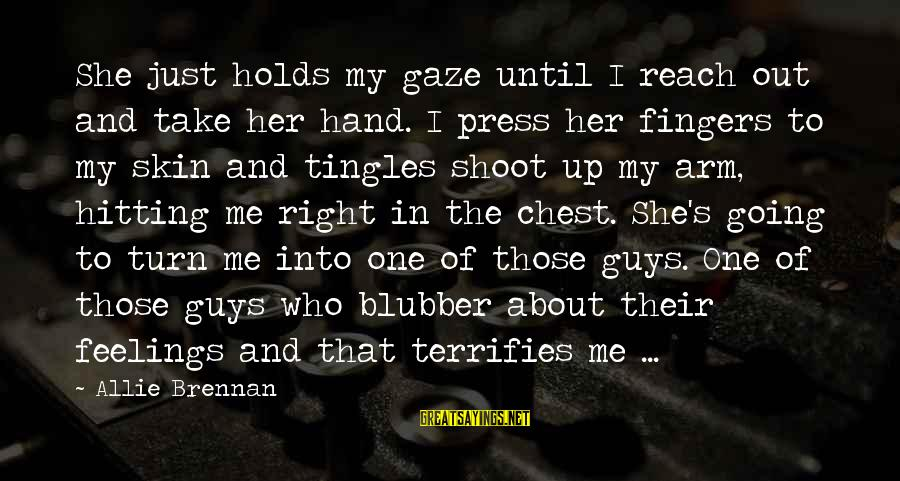 Guys And Feelings Sayings By Allie Brennan: She just holds my gaze until I reach out and take her hand. I press