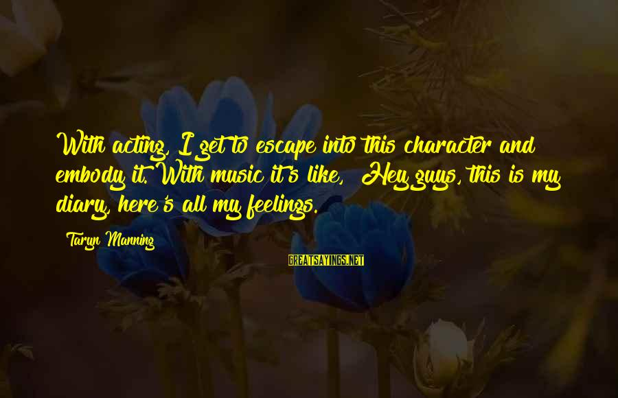 Guys And Feelings Sayings By Taryn Manning: With acting, I get to escape into this character and embody it. With music it's