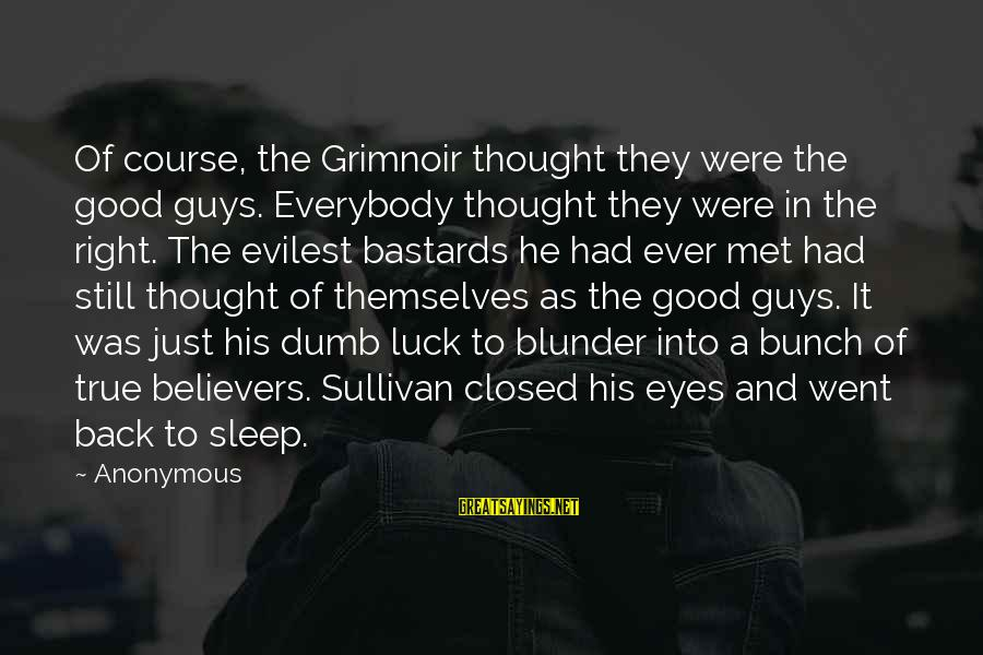 Guys Are Bastards Sayings By Anonymous: Of course, the Grimnoir thought they were the good guys. Everybody thought they were in