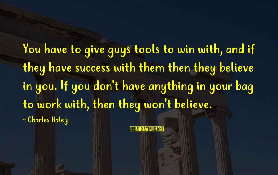 Guys Are Tools Sayings By Charles Haley: You have to give guys tools to win with, and if they have success with
