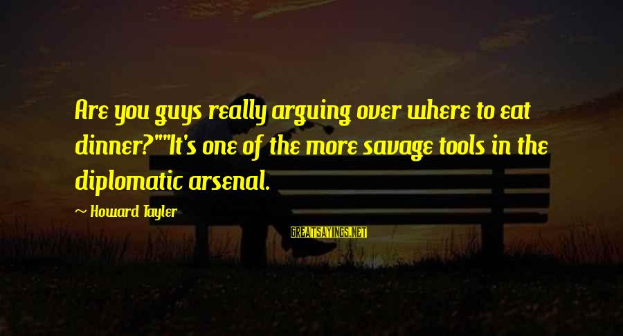 """Guys Are Tools Sayings By Howard Tayler: Are you guys really arguing over where to eat dinner?""""""""It's one of the more savage"""