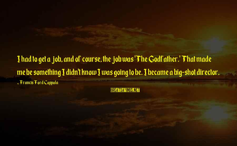 Guys Chasing Hoes Sayings By Francis Ford Coppola: I had to get a job, and of course, the job was 'The Godfather.' That