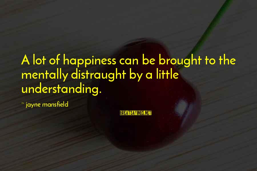 Guys Chasing Hoes Sayings By Jayne Mansfield: A lot of happiness can be brought to the mentally distraught by a little understanding.