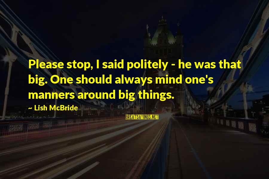 Guys Chasing Hoes Sayings By Lish McBride: Please stop, I said politely - he was that big. One should always mind one's