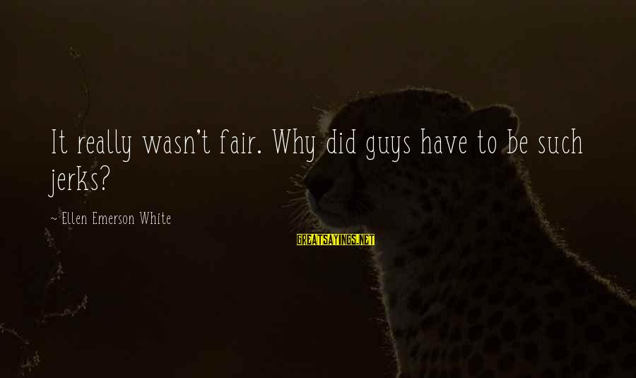 Guys That Are Jerks Sayings By Ellen Emerson White: It really wasn't fair. Why did guys have to be such jerks?